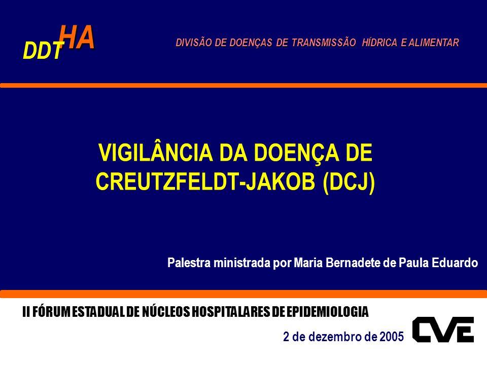 VIGILÂNCIA DA DOENÇA DE CREUTZFELDT-JAKOB (DCJ) Palestra ministrada por Maria Bernadete de Paula Eduardo HA DDT DIVISÃO DE DOENÇAS DE TRANSMISSÃO HÍDRICA E ALIMENTAR II FÓRUM ESTADUAL DE NÚCLEOS HOSPITALARES DE EPIDEMIOLOGIA 2 de dezembro de 2005