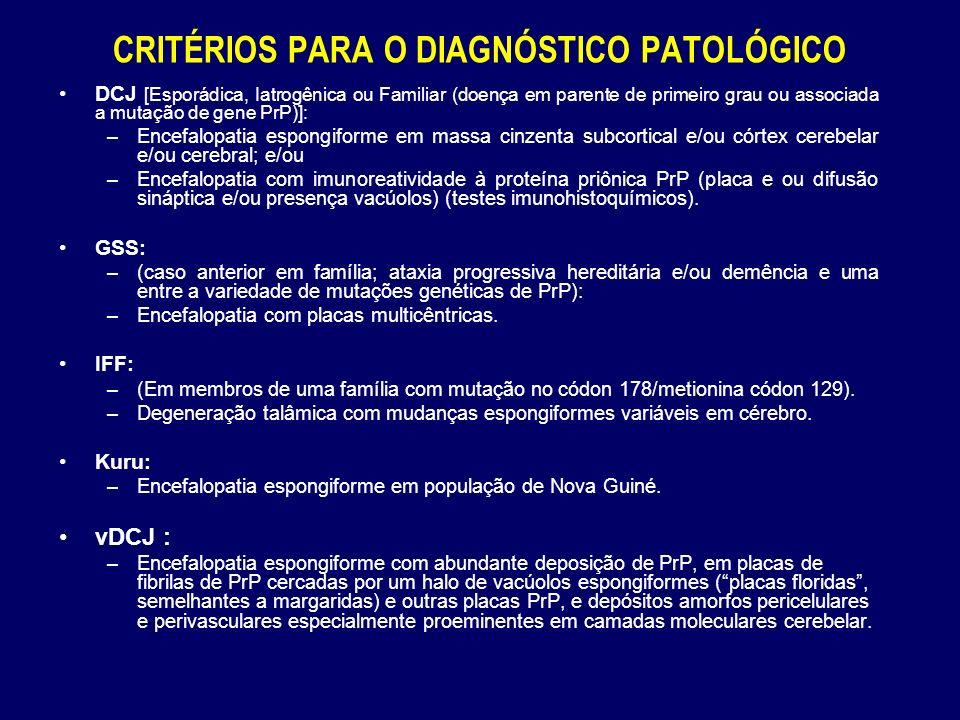 CRITÉRIOS PARA O DIAGNÓSTICO PATOLÓGICO DCJ [Esporádica, Iatrogênica ou Familiar (doença em parente de primeiro grau ou associada a mutação de gene PrP)]: –Encefalopatia espongiforme em massa cinzenta subcortical e/ou córtex cerebelar e/ou cerebral; e/ou –Encefalopatia com imunoreatividade à proteína priônica PrP (placa e ou difusão sináptica e/ou presença vacúolos) (testes imunohistoquímicos).