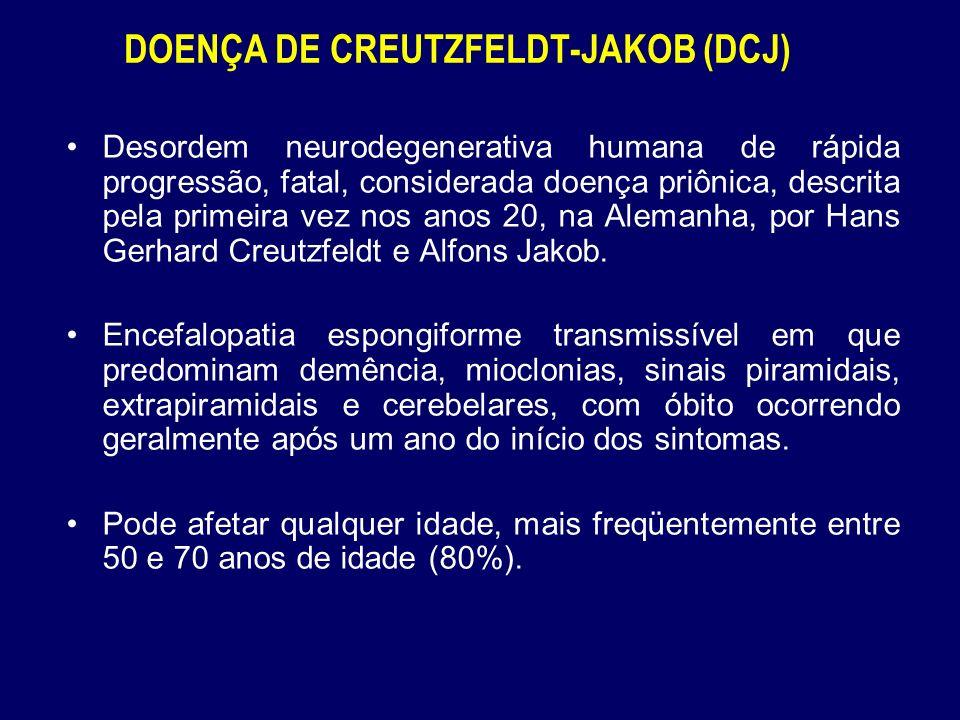 DOENÇA DE CREUTZFELDT-JAKOB (DCJ) Desordem neurodegenerativa humana de rápida progressão, fatal, considerada doença priônica, descrita pela primeira vez nos anos 20, na Alemanha, por Hans Gerhard Creutzfeldt e Alfons Jakob.