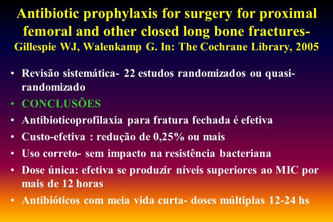 Antibiotic prophylaxis for surgery for proximal femoral and other closed long bone fractures- Gillespie WJ, Walenkamp G. In: The Cochrane Library, 200