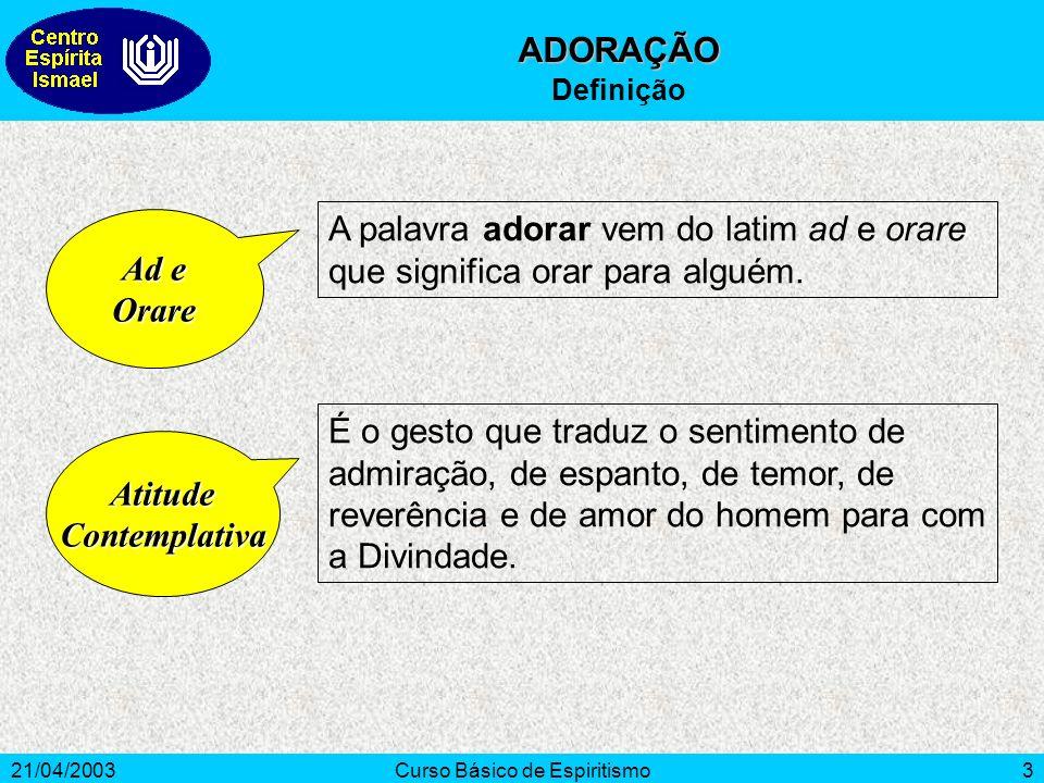 21/04/2003Curso Básico de Espiritismo3 Ad e Orare A palavra adorar vem do latim ad e orare que significa orar para alguém. AtitudeContemplativa É o ge