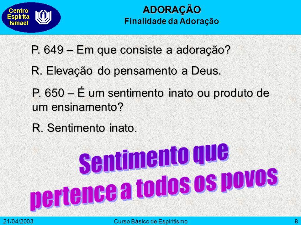 21/04/2003Curso Básico de Espiritismo8 P. 649 – Em que consiste a adoração? R. Elevação do pensamento a Deus. P. 650 – É um sentimento inato ou produt