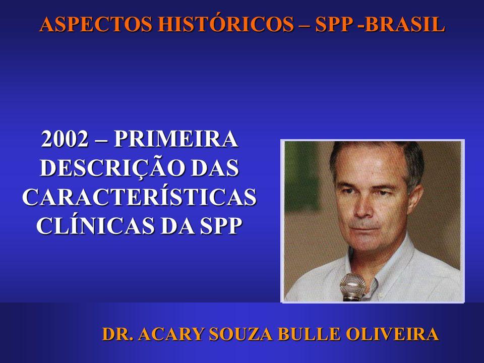 ASPECTOS HISTÓRICOS – SPP -BRASIL 2002 – PRIMEIRA DESCRIÇÃO DAS CARACTERÍSTICAS CLÍNICAS DA SPP DR. ACARY SOUZA BULLE OLIVEIRA