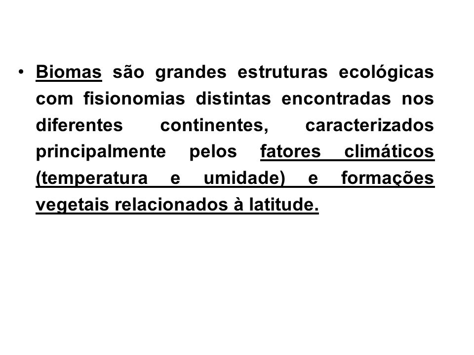 Biomas são grandes estruturas ecológicas com fisionomias distintas encontradas nos diferentes continentes, caracterizados principalmente pelos fatores climáticos (temperatura e umidade) e formações vegetais relacionados à latitude.