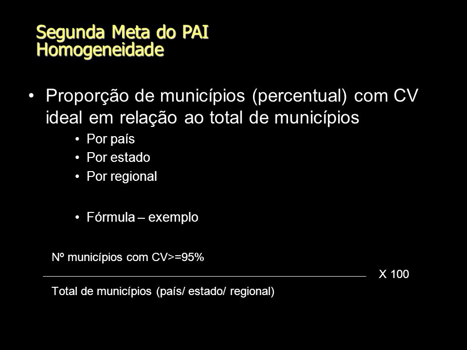 Segunda Meta do PAI Homogeneidade Proporção de municípios (percentual) com CV ideal em relação ao total de municípios Por país Por estado Por regional Fórmula – exemplo Nº municípios com CV>=95% X 100 Total de municípios (país/ estado/ regional)