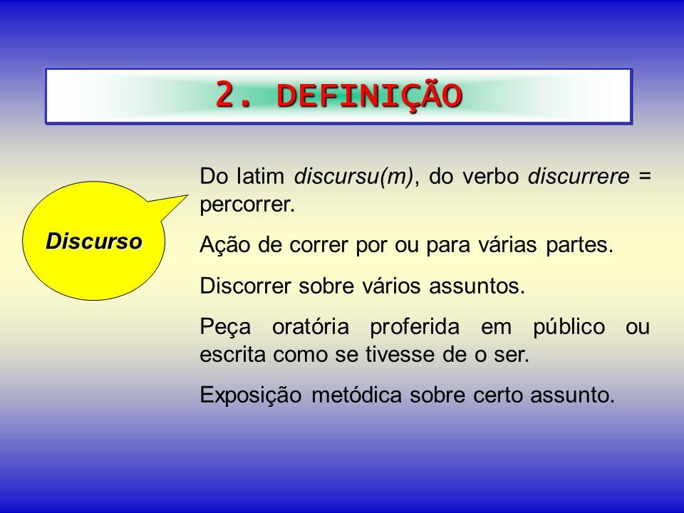 2. DEFINIÇÃO Do latim discursu(m), do verbo discurrere = percorrer. Ação de correr por ou para várias partes. Discorrer sobre vários assuntos. Peça or