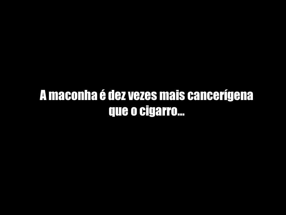 A maconha é dez vezes mais cancerígena que o cigarro...