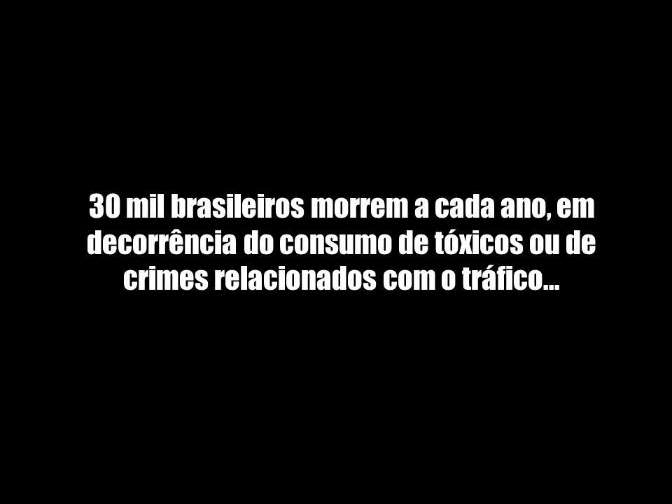 30 mil brasileiros morrem a cada ano, em decorrência do consumo de tóxicos ou de crimes relacionados com o tráfico...