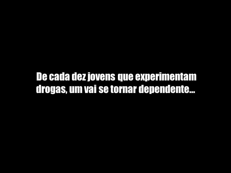 De cada dez jovens que experimentam drogas, um vai se tornar dependente....