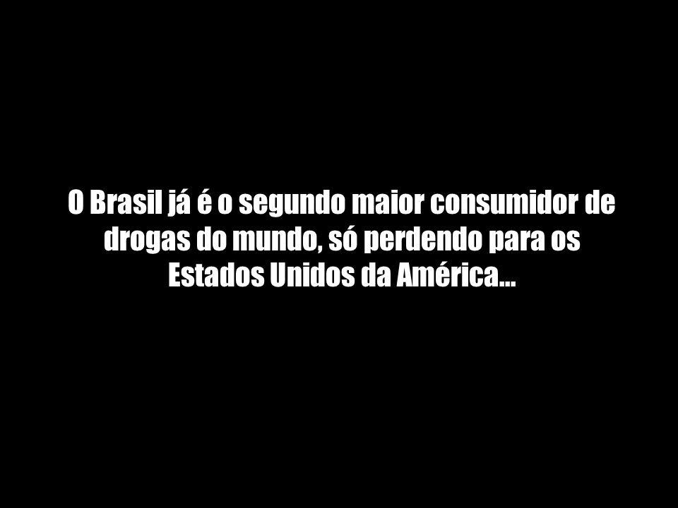 O Brasil já é o segundo maior consumidor de drogas do mundo, só perdendo para os Estados Unidos da América...