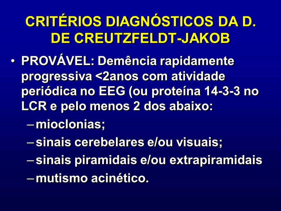 CRITÉRIOS DIAGNÓSTICOS DA D. DE CREUTZFELDT-JAKOB PROVÁVEL: Demência rapidamente progressiva <2anos com atividade periódica no EEG (ou proteína 14-3-3