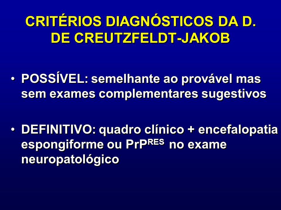 CRITÉRIOS DIAGNÓSTICOS DA D. DE CREUTZFELDT-JAKOB POSSÍVEL: semelhante ao provável mas sem exames complementares sugestivos DEFINITIVO: quadro clínico