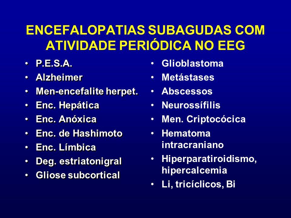 ENCEFALOPATIAS SUBAGUDAS COM ATIVIDADE PERIÓDICA NO EEG P.E.S.A. Alzheimer Men-encefalite herpet. Enc. Hepática Enc. Anóxica Enc. de Hashimoto Enc. Lí