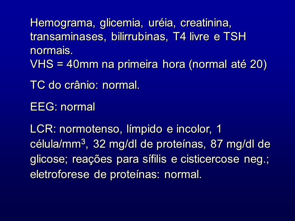 Hemograma, glicemia, uréia, creatinina, transaminases, bilirrubinas, T4 livre e TSH normais. VHS = 40mm na primeira hora (normal até 20) TC do crânio: