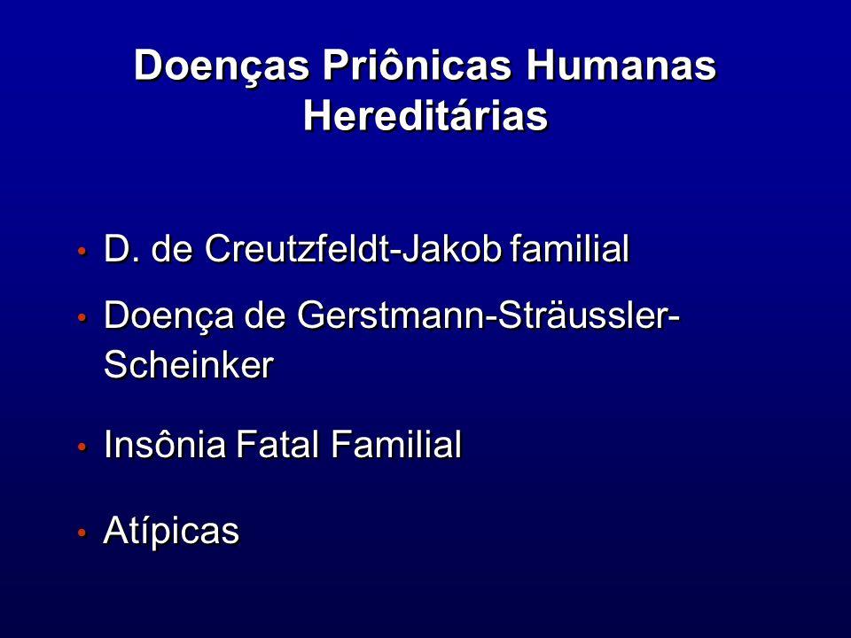 Doenças Priônicas Humanas Hereditárias D. de Creutzfeldt-Jakob familial Doença de Gerstmann-Sträussler- Scheinker Insônia Fatal Familial Atípicas D. d