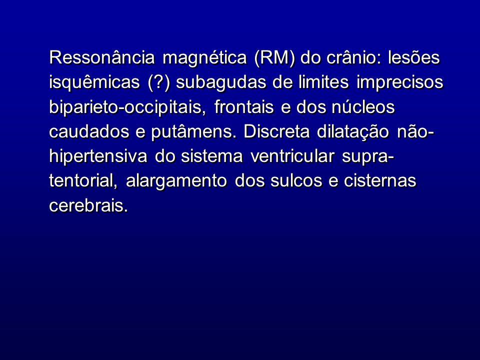 Ressonância magnética (RM) do crânio: lesões isquêmicas (?) subagudas de limites imprecisos biparieto-occipitais, frontais e dos núcleos caudados e pu