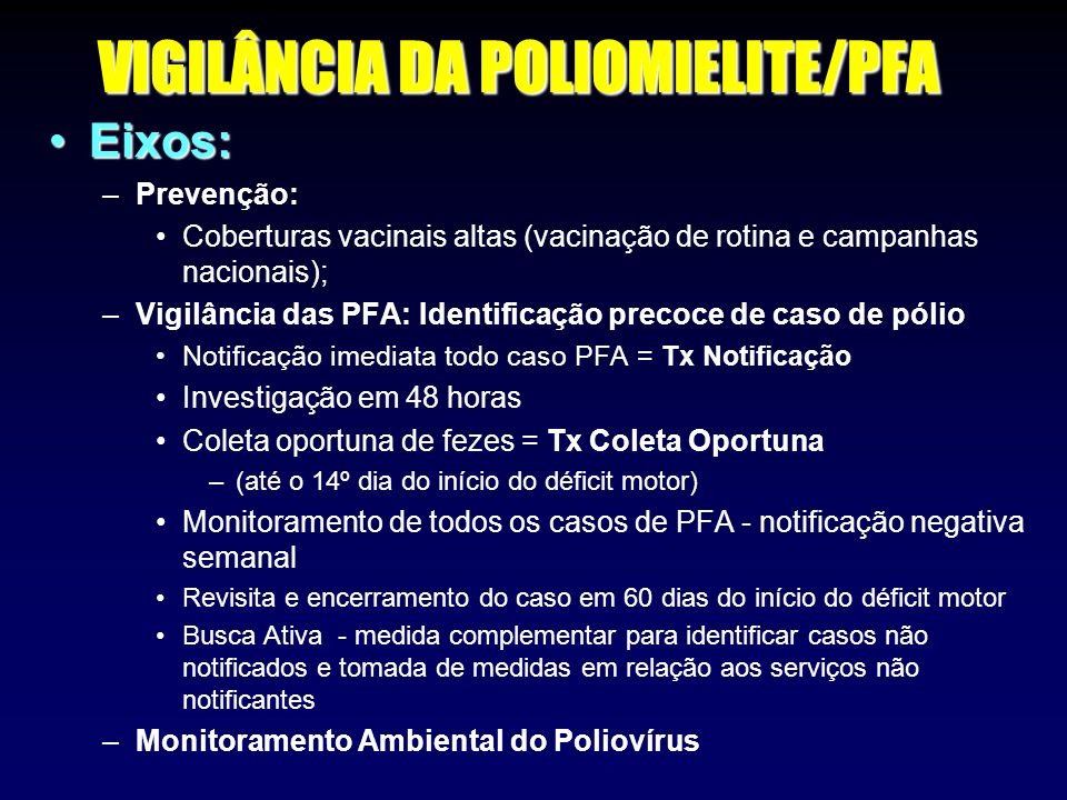 VIGILÂNCIA DA POLIOMIELITE/PFA Eixos:Eixos: –Prevenção: Coberturas vacinais altas (vacinação de rotina e campanhas nacionais); –Vigilância das PFA: Id