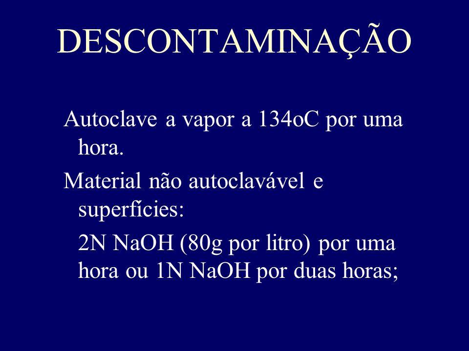 DESCONTAMINAÇÃO Autoclave a vapor a 134oC por uma hora. Material não autoclavável e superfícies: 2N NaOH (80g por litro) por uma hora ou 1N NaOH por d