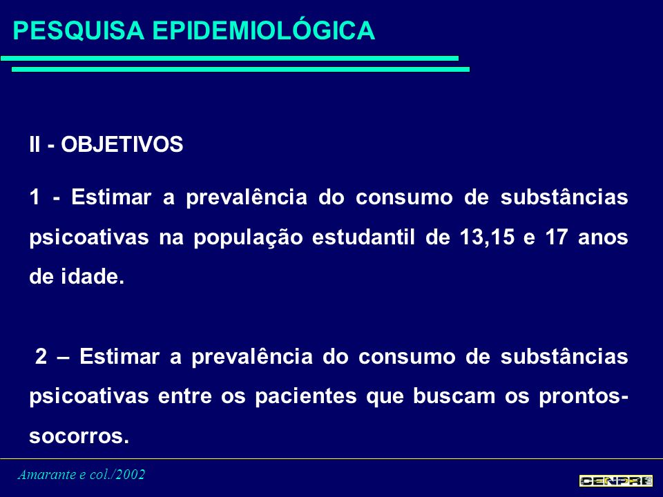 Amarante e col./2002 PESQUISA EPIDEMIOLÓGICA II - OBJETIVOS 1 - Estimar a prevalência do consumo de substâncias psicoativas na população estudantil de 13,15 e 17 anos de idade.