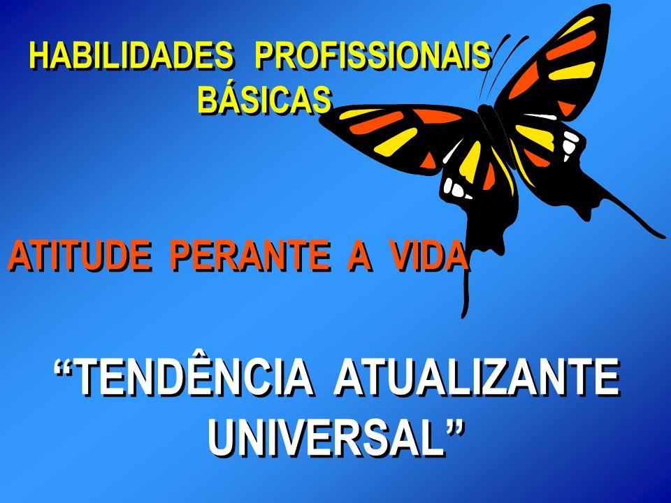 HABILIDADES PROFISSIONAIS BÁSICAS HABILIDADES PROFISSIONAIS BÁSICAS ATITUDE PERANTE A VIDA TENDÊNCIA ATUALIZANTE UNIVERSAL