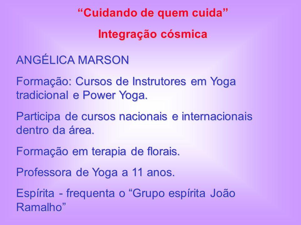 Cuidando de quem cuida Integração cósmica ANGÉLICA MARSON Formação: Cursos de Instrutores em Yoga tradicional e Power Yoga.