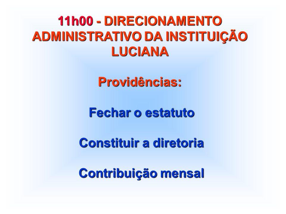 11h00 - DIRECIONAMENTO ADMINISTRATIVO DA INSTITUIÇÃO LUCIANA Providências: Fechar o estatuto Fechar o estatuto Constituir a diretoria Constituir a diretoria Contribuição mensal Contribuição mensal