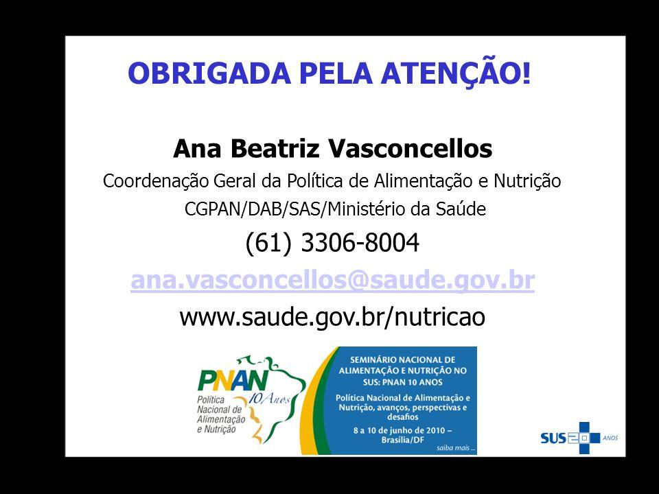 OBRIGADA PELA ATENÇÃO! Ana Beatriz Vasconcellos Coordenação Geral da Política de Alimentação e Nutrição CGPAN/DAB/SAS/Ministério da Saúde (61) 3306-80