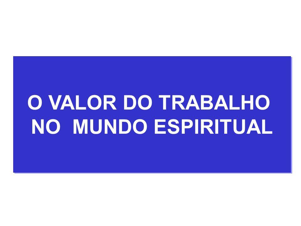 O VALOR DO TRABALHO NO MUNDO ESPIRITUAL O VALOR DO TRABALHO NO MUNDO ESPIRITUAL