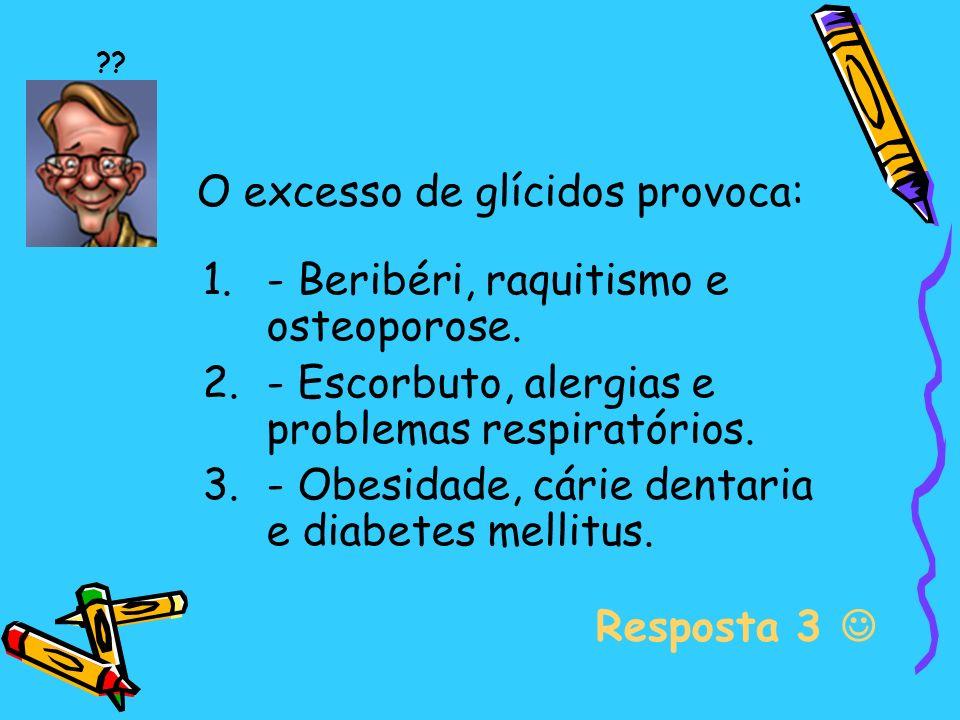 O excesso de glícidos provoca: 1.- Beribéri, raquitismo e osteoporose.