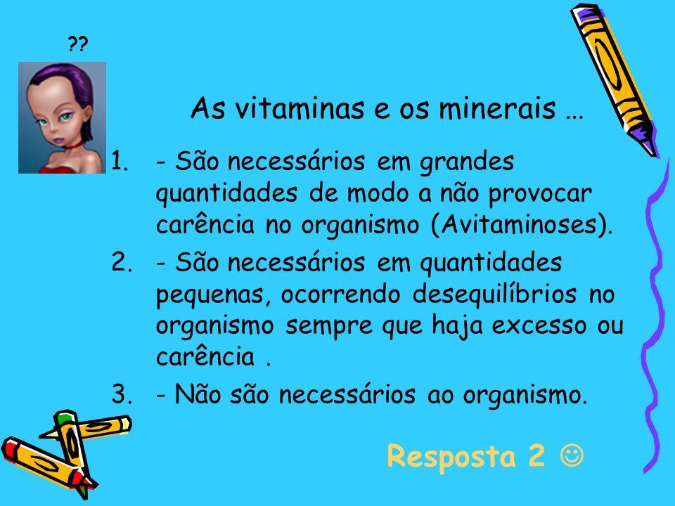 As vitaminas e os minerais … 1.- São necessários em grandes quantidades de modo a não provocar carência no organismo (Avitaminoses).