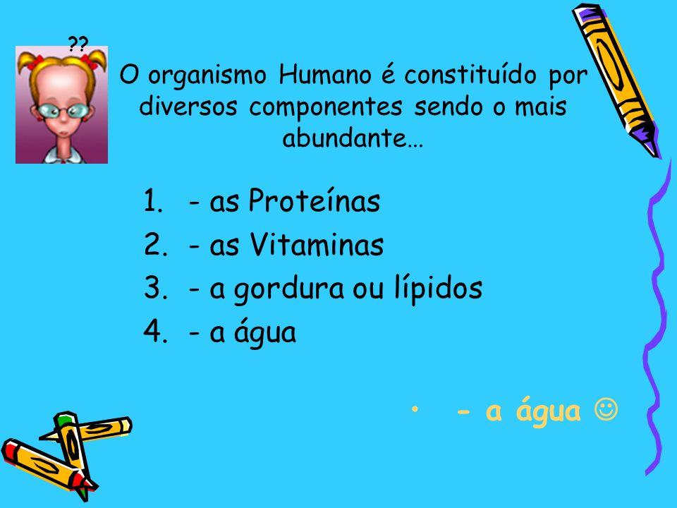 O organismo Humano é constituído por diversos componentes sendo o mais abundante… 1.- as Proteínas 2.- as Vitaminas 3.- a gordura ou lípidos 4.- a água - a água ??