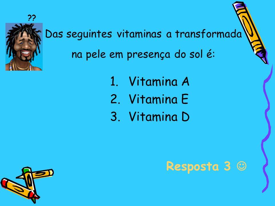 Das seguintes vitaminas a transformada na pele em presença do sol é: 1.Vitamina A 2.Vitamina E 3.Vitamina D Resposta 3 ??