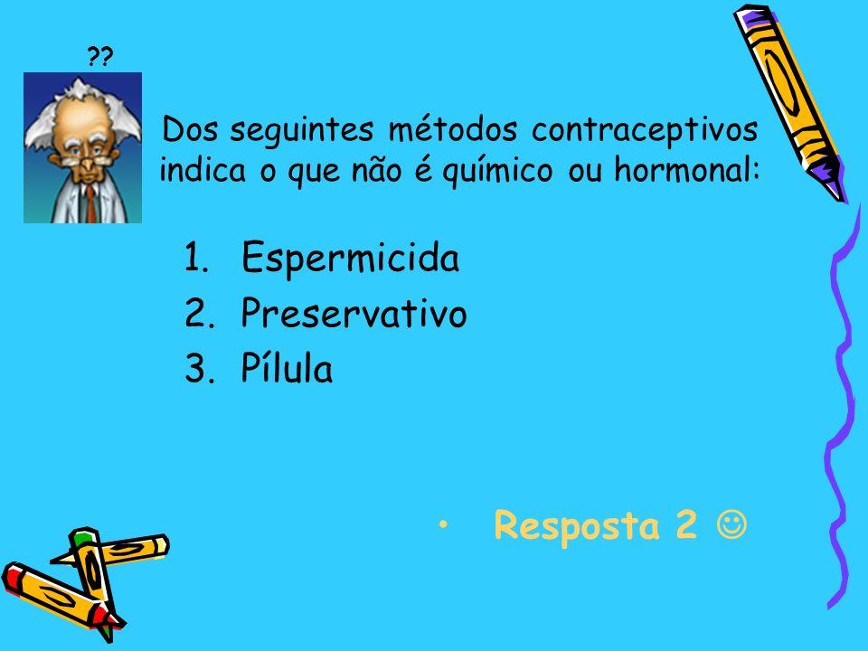 Dos seguintes métodos contraceptivos indica o que não é químico ou hormonal: 1.Espermicida 2.Preservativo 3.Pílula Resposta 2 ??