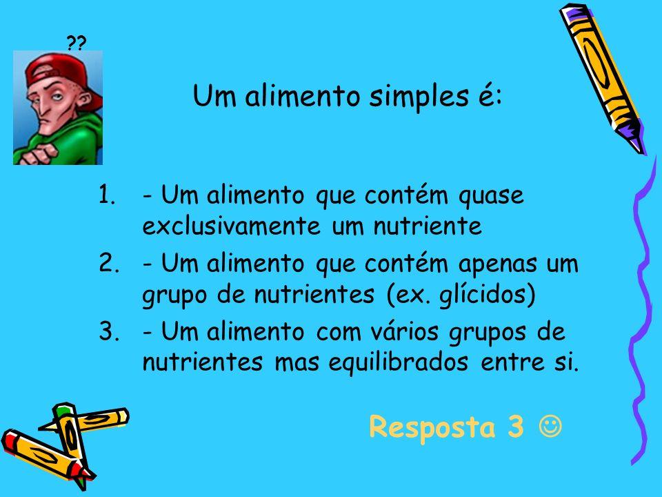 Um alimento simples é: 1.- Um alimento que contém quase exclusivamente um nutriente 2.- Um alimento que contém apenas um grupo de nutrientes (ex.