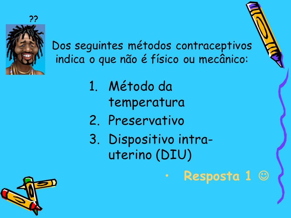 Dos seguintes métodos contraceptivos indica o que não é físico ou mecânico: 1.Método da temperatura 2.Preservativo 3.Dispositivo intra- uterino (DIU) Resposta 1 ??