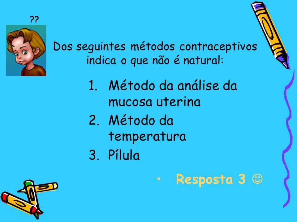 Dos seguintes métodos contraceptivos indica o que não é natural: 1.Método da análise da mucosa uterina 2.Método da temperatura 3.Pílula Resposta 3 ??