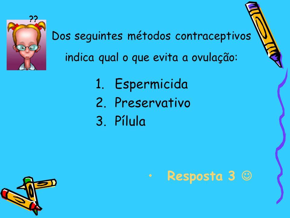 Dos seguintes métodos contraceptivos indica qual o que evita a ovulação: 1.Espermicida 2.Preservativo 3.Pílula Resposta 3 ??