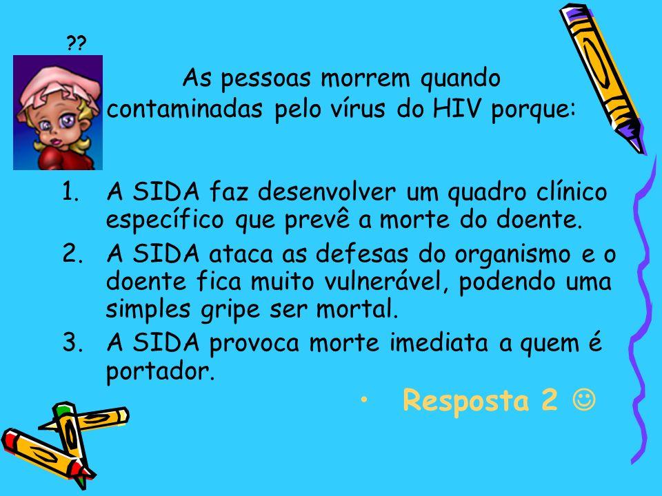 As pessoas morrem quando contaminadas pelo vírus do HIV porque: 1.A SIDA faz desenvolver um quadro clínico específico que prevê a morte do doente.