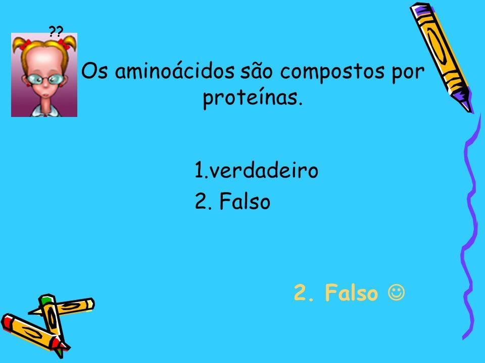 Os aminoácidos são compostos por proteínas. 2. Falso ?? 1.verdadeiro 2. Falso