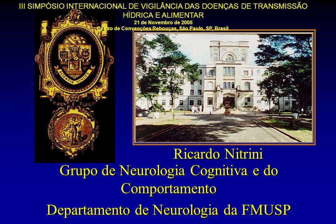 Grupo de Neurologia Cognitiva e do Comportamento Departamento de Neurologia da FMUSP Grupo de Neurologia Cognitiva e do Comportamento Departamento de Neurologia da FMUSP Ricardo Nitrini III SIMPÓSIO INTERNACIONAL DE VIGILÂNCIA DAS DOENÇAS DE TRANSMISSÃO HÍDRICA E ALIMENTAR 21 de Novembro de 2005 Centro de Convenções Rebouças, São Paulo, SP, Brasil.