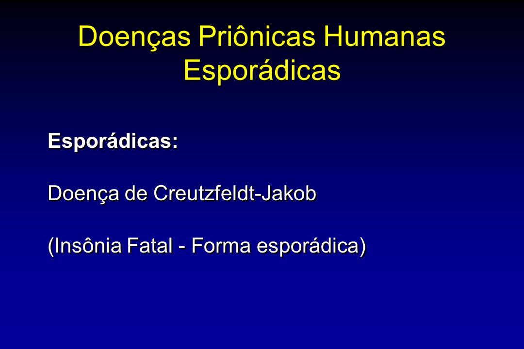 Doenças Priônicas Humanas Esporádicas Esporádicas: Doença de Creutzfeldt-Jakob (Insônia Fatal - Forma esporádica) Esporádicas: Doença de Creutzfeldt-Jakob (Insônia Fatal - Forma esporádica)