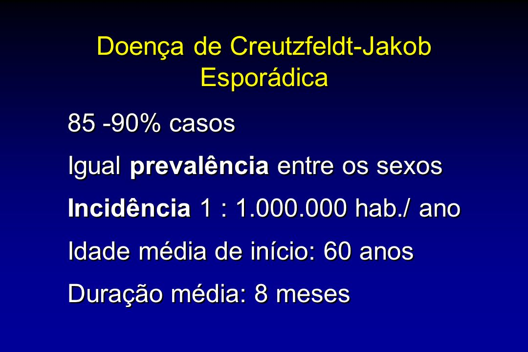 Doença de Creutzfeldt-Jakob Esporádica 85 -90% casos Igual prevalência entre os sexos Incidência 1 : 1.000.000 hab./ ano Idade média de início: 60 anos Duração média: 8 meses 85 -90% casos Igual prevalência entre os sexos Incidência 1 : 1.000.000 hab./ ano Idade média de início: 60 anos Duração média: 8 meses