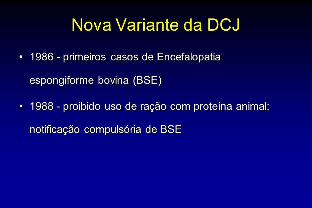 Nova Variante da DCJ 1986 - primeiros casos de Encefalopatia espongiforme bovina (BSE) 1988 - proibido uso de ração com proteína animal; notificação compulsória de BSE 1986 - primeiros casos de Encefalopatia espongiforme bovina (BSE) 1988 - proibido uso de ração com proteína animal; notificação compulsória de BSE