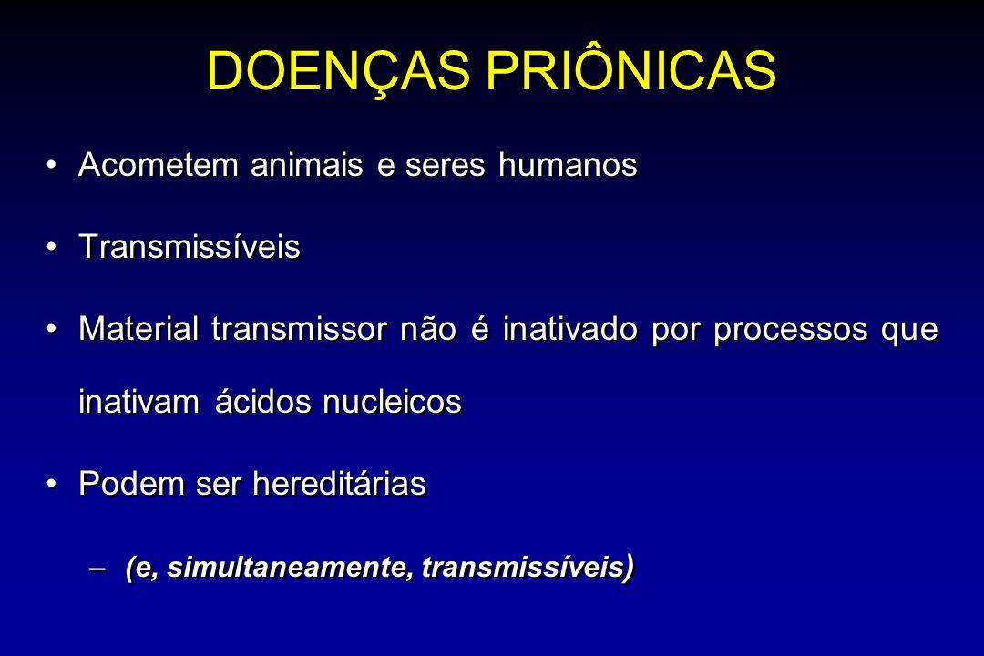 DOENÇAS PRIÔNICAS Acometem animais e seres humanos Transmissíveis Material transmissor não é inativado por processos que inativam ácidos nucleicos Podem ser hereditárias – (e, simultaneamente, transmissíveis ) Acometem animais e seres humanos Transmissíveis Material transmissor não é inativado por processos que inativam ácidos nucleicos Podem ser hereditárias – (e, simultaneamente, transmissíveis )
