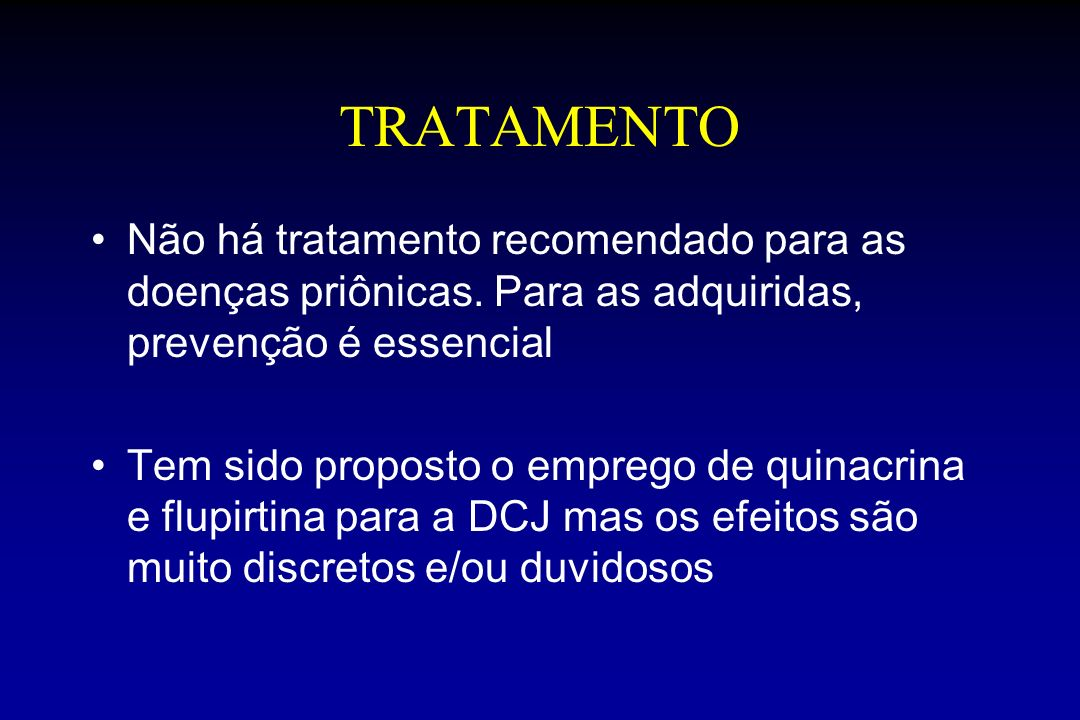 TRATAMENTO Não há tratamento recomendado para as doenças priônicas. Para as adquiridas, prevenção é essencial Tem sido proposto o emprego de quinacrin