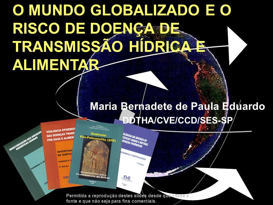 O MUNDO GLOBALIZADO E O RISCO DE DOENÇA DE TRANSMISSÃO HÍDRICA E ALIMENTAR Maria Bernadete de Paula Eduardo DDTHA/CVE/CCD/SES-SP Permitida a reproduçã