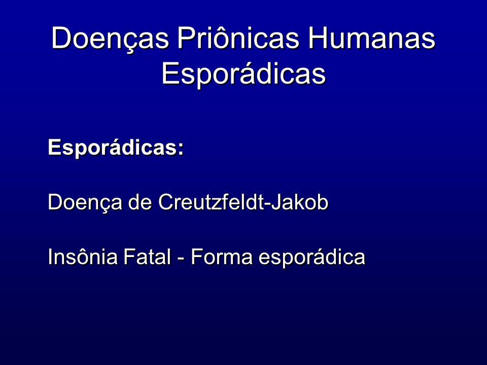 Doenças Priônicas Humanas Esporádicas Esporádicas: Doença de Creutzfeldt-Jakob Insônia Fatal - Forma esporádica Esporádicas: Doença de Creutzfeldt-Jak