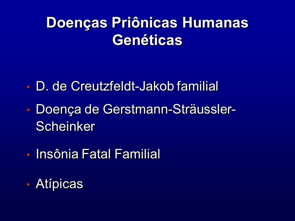 Doenças Priônicas Humanas Genéticas D. de Creutzfeldt-Jakob familial Doença de Gerstmann-Sträussler- Scheinker Insônia Fatal Familial Atípicas D. de C