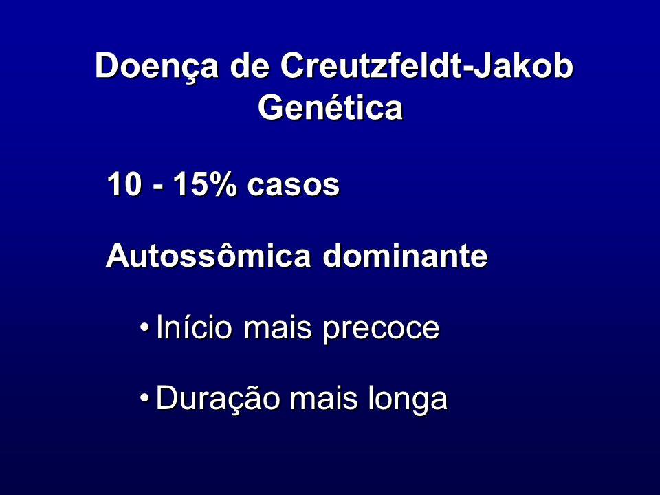 Doença de Creutzfeldt-Jakob Genética 10 - 15% casos Autossômica dominante Início mais precoce Duração mais longa 10 - 15% casos Autossômica dominante