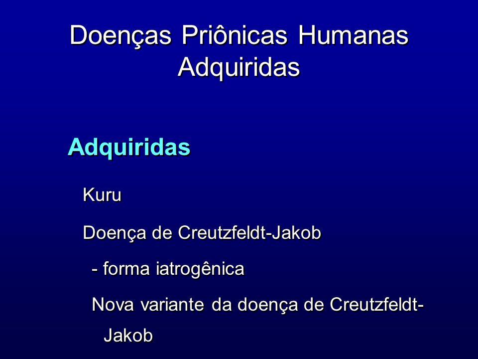 Doenças Priônicas Humanas Adquiridas Adquiridas Kuru Doença de Creutzfeldt-Jakob - forma iatrogênica Nova variante da doença de Creutzfeldt- Jakob Adq